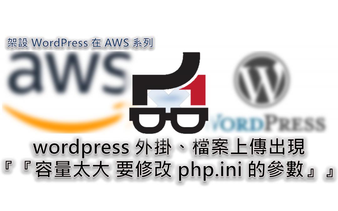 wordpress 外掛、檔案上傳出現『容量太大 要修改 php.ini 的參數』